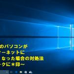 Windows10のパソコンが突然インターネットに繋がらなくなった場合の対処法~電波マークに*印~