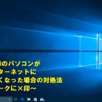 Windows10のパソコンが突然インターネットに繋がらなくなった場合の対処法~電波マークに×印~
