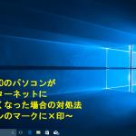Windows10のパソコンが突然インターネットに繋がらなくなった場合の対処法~パソコンのマークに×印~