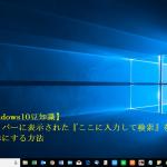 【Windows10豆知識】タスクバーに表示された『ここに入力して検索』を非表示にする方法