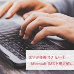 文字が変換できない④~Microsoft IMEを規定値に戻す~