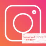 Instagramをパソコンで使用する方法~操作編①~