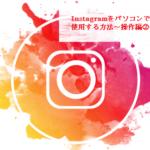 Instagramをパソコンで使用する方法~操作編②~